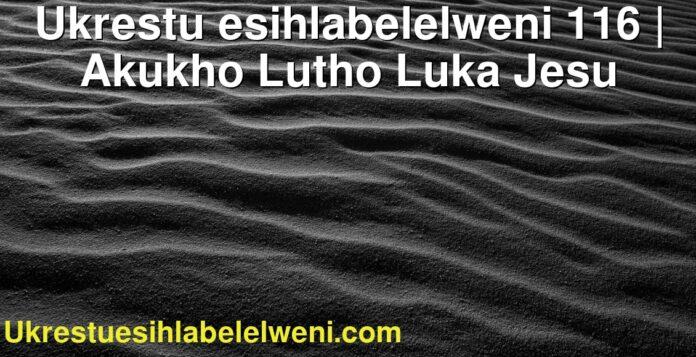 Ukrestu esihlabelelweni 116 | Akukho Lutho Luka Jesu