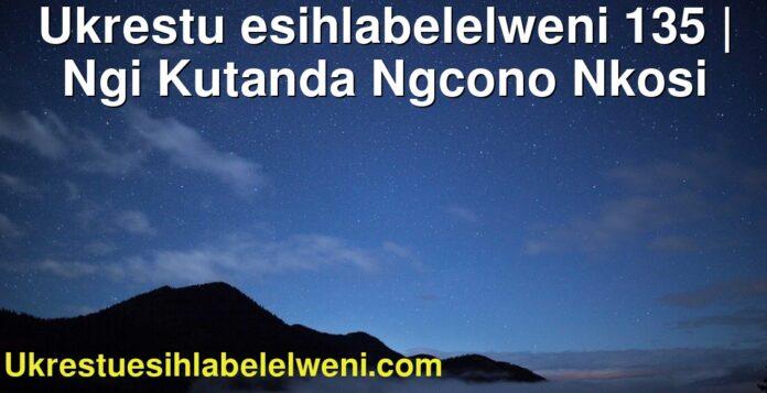 Ukrestu esihlabelelweni 135 | Ngi Kutanda Ngcono Nkosi