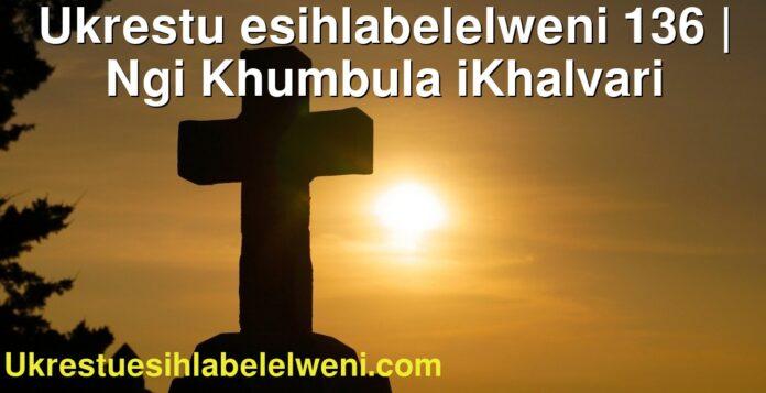 Ukrestu esihlabelelweni 136 | Ngi Khumbula iKhalvari