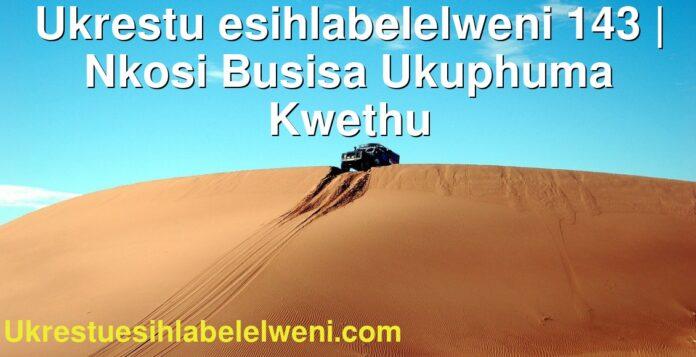 Ukrestu esihlabelelweni 143 | Nkosi Busisa Ukuphuma Kwethu