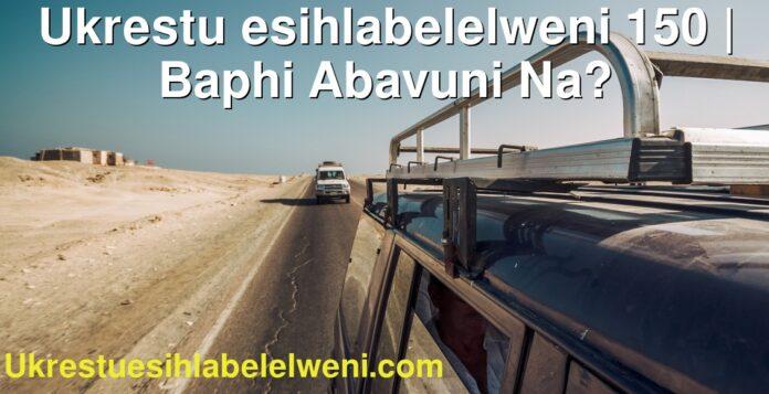 Ukrestu esihlabelelweni 150   Baphi Abavuni Na?