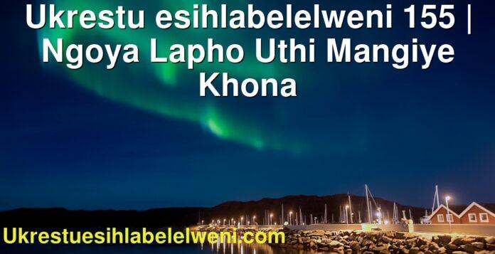 Ukrestu esihlabelelweni 155   Ngoya Lapho Uthi Mangiye Khona