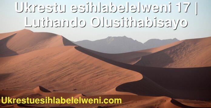 Ukrestu esihlabelelweni 17 | Luthando Olusithabisayo