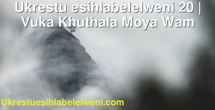 Ukrestu esihlabelelweni 20 | Vuka Khuthala Moya Wam
