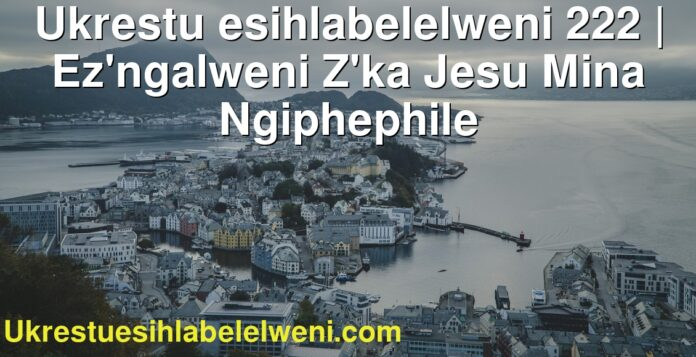 Ukrestu esihlabelelweni 222 | Ez'ngalweni Z'ka Jesu Mina Ngiphephile
