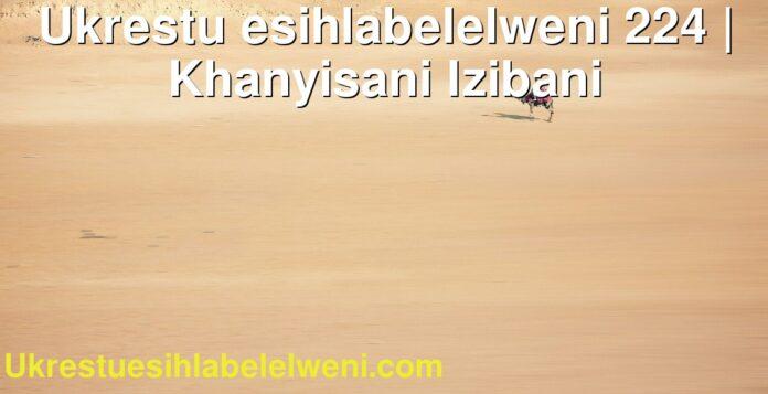 Ukrestu esihlabelelweni 224 | Khanyisani Izibani