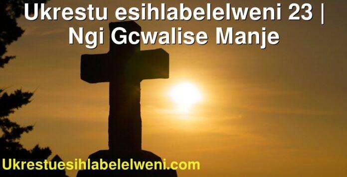 Ukrestu esihlabelelweni 23   Ngi Gcwalise Manje