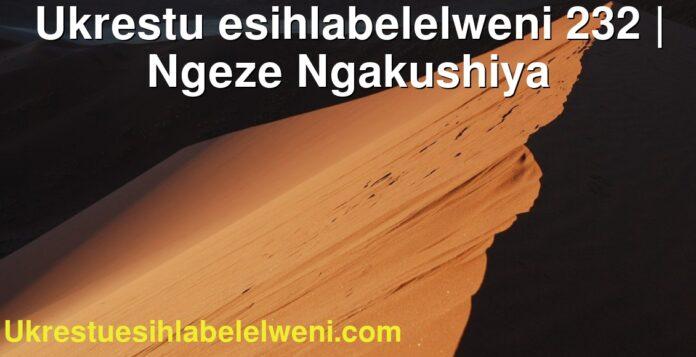 Ukrestu esihlabelelweni 232 | Ngeze Ngakushiya