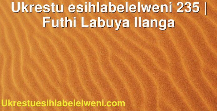 Ukrestu esihlabelelweni 235 | Futhi Labuya Ilanga