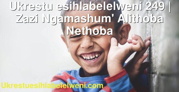 Ukrestu esihlabelelweni 249 | Zazi Ngamashum' Alithoba Nethoba