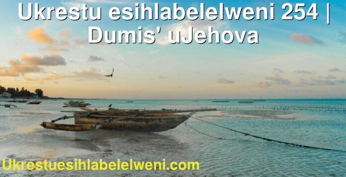 Ukrestu esihlabelelweni 254 | Dumis' uJehova