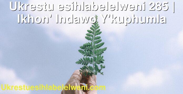 Ukrestu esihlabelelweni 285 | Ikhon' Indawo Y'kuphumla
