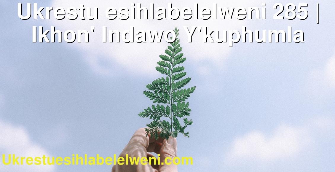 Ukrestu esihlabelelweni 285   Ikhon' Indawo Y'kuphumla