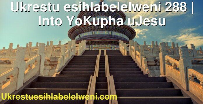 Ukrestu esihlabelelweni 288 | Into YoKupha uJesu