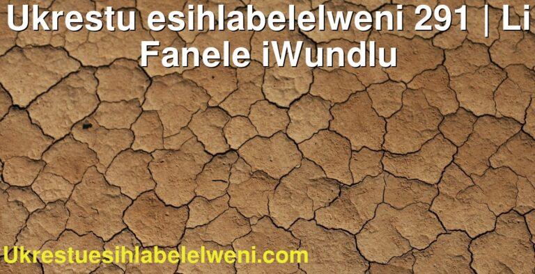 Ukrestu esihlabelelweni 291 | Li Fanele iWundlu