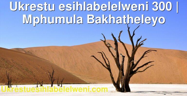 Ukrestu esihlabelelweni 300 | Mphumula Bakhatheleyo