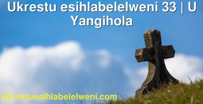 Ukrestu esihlabelelweni 33 | U Yangihola