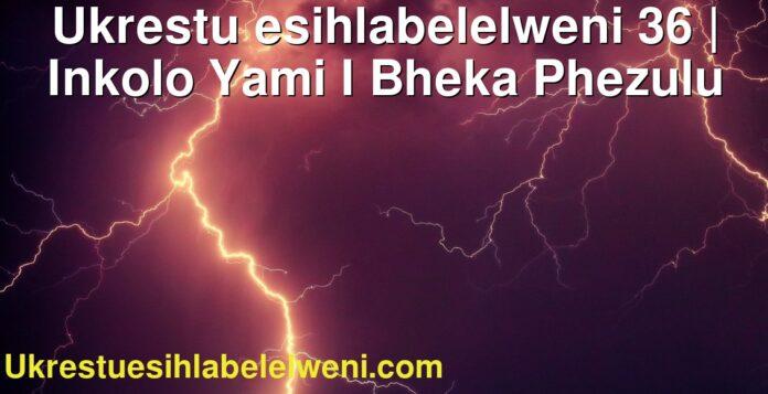 Ukrestu esihlabelelweni 36 | Inkolo Yami I Bheka Phezulu