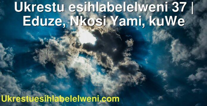 Ukrestu esihlabelelweni 37 | Eduze, Nkosi Yami, kuWe