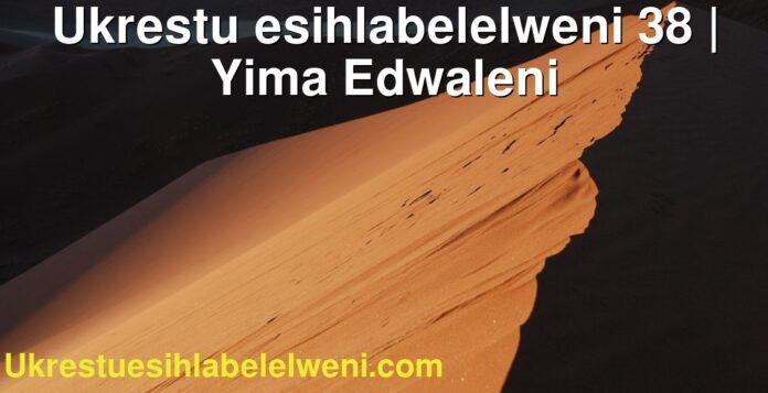 Ukrestu esihlabelelweni 38 | Yima Edwaleni