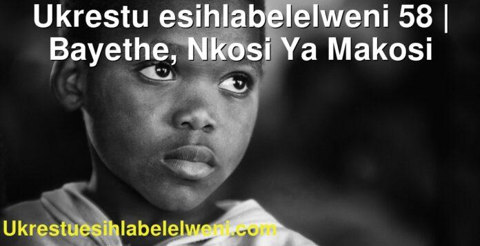 Ukrestu esihlabelelweni 58 | Bayethe, Nkosi Ya Makosi