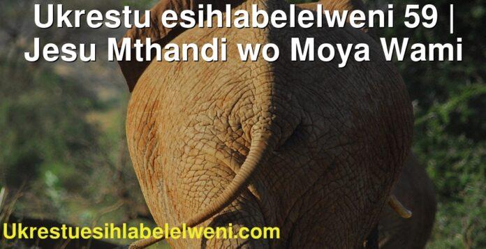 Ukrestu esihlabelelweni 59 | Jesu Mthandi wo Moya Wami