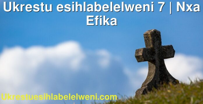 Ukrestu esihlabelelweni 7 | Nxa Efika