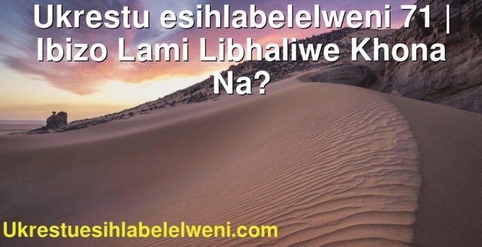 Ukrestu esihlabelelweni 71 | Ibizo Lami Libhaliwe Khona Na?