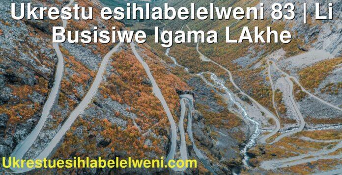 Ukrestu esihlabelelweni 83 | Li Busisiwe Igama LAkhe