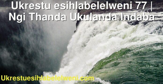 Ukrestu esihlabelelweni 77   Ngi Thanda Ukulanda Indaba